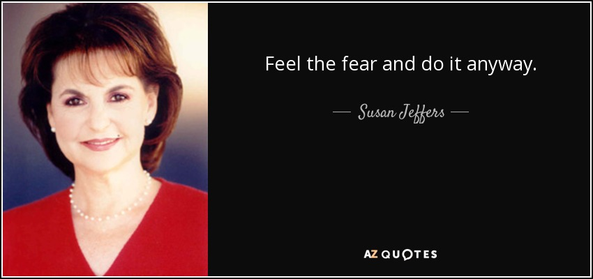 Feel the fear and do it anyway. - Susan Jeffers