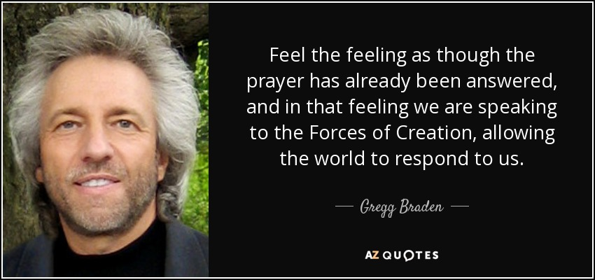 Feel the feeling as though the prayer has already been answered, and in that feeling we are speaking to the Forces of Creation, allowing the world to respond to us. - Gregg Braden