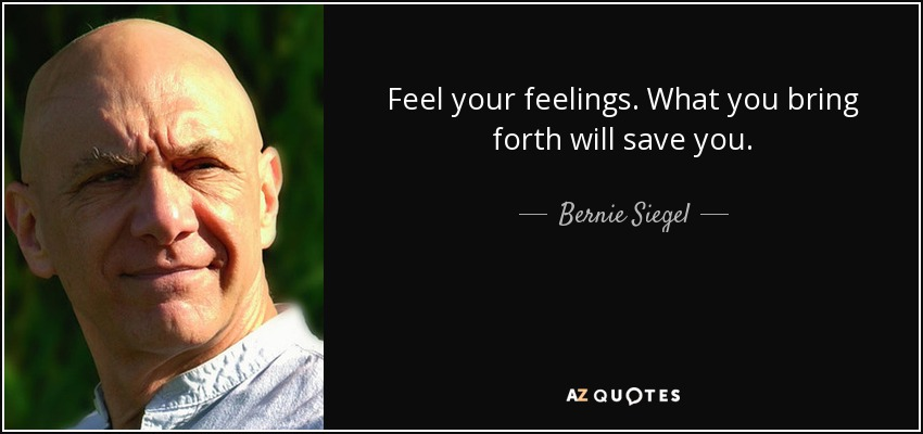 Feel your feelings. What you bring forth will save you. - Bernie Siegel