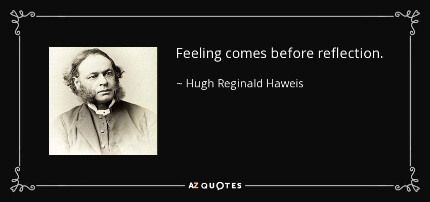 Feeling comes before reflection. - Hugh Reginald Haweis