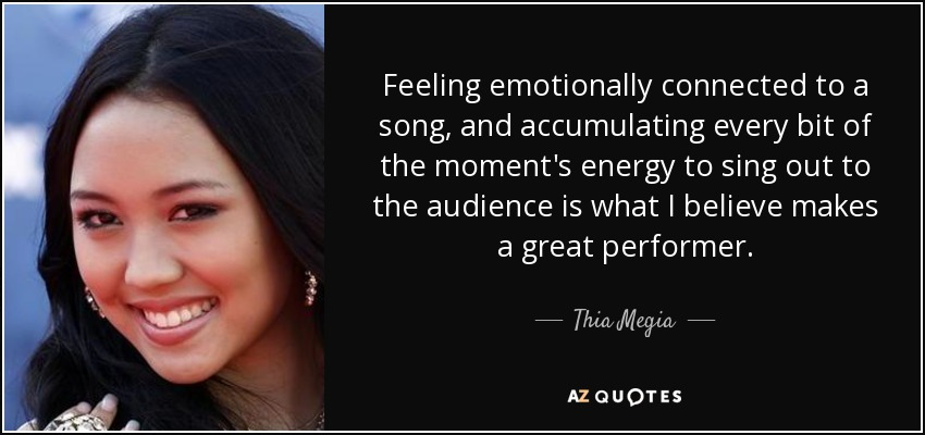 Feeling emotionally connected to a song, and accumulating every bit of the moment's energy to sing out to the audience is what I believe makes a great performer. - Thia Megia