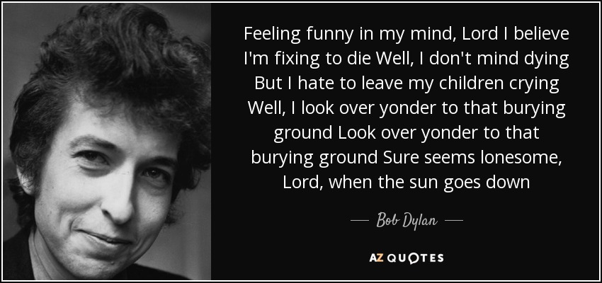 Feeling funny in my mind, Lord I believe I'm fixing to die Well, I don't mind dying But I hate to leave my children crying Well, I look over yonder to that burying ground Look over yonder to that burying ground Sure seems lonesome, Lord, when the sun goes down - Bob Dylan