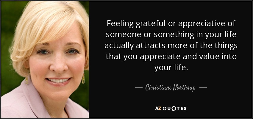Feeling grateful or appreciative of someone or something in your life actually attracts more of the things that you appreciate and value into your life. - Christiane Northrup