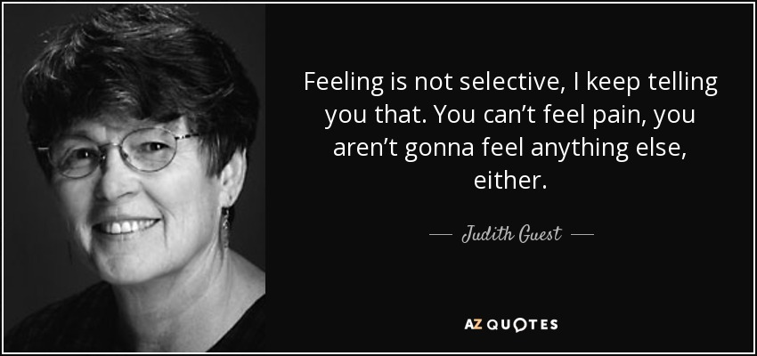 Feeling is not selective, I keep telling you that. You can't feel pain, you aren't gonna feel anything else, either. - Judith Guest