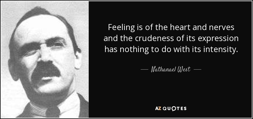 Feeling is of the heart and nerves and the crudeness of its expression has nothing to do with its intensity. - Nathanael West