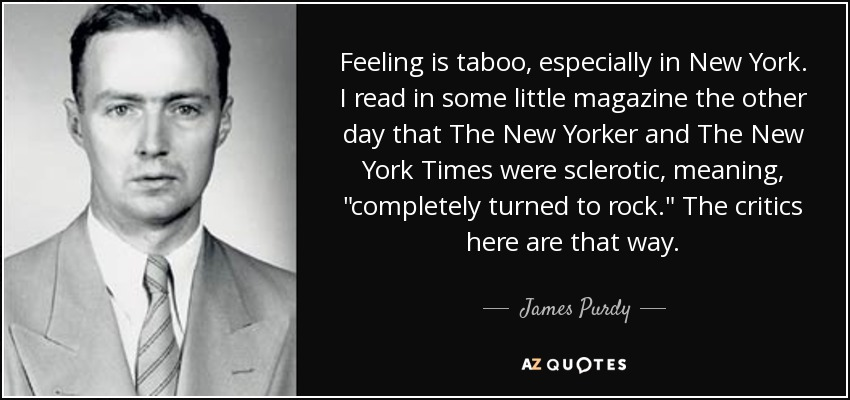 Feeling is taboo, especially in New York. I read in some little magazine the other day that The New Yorker and The New York Times were sclerotic, meaning,