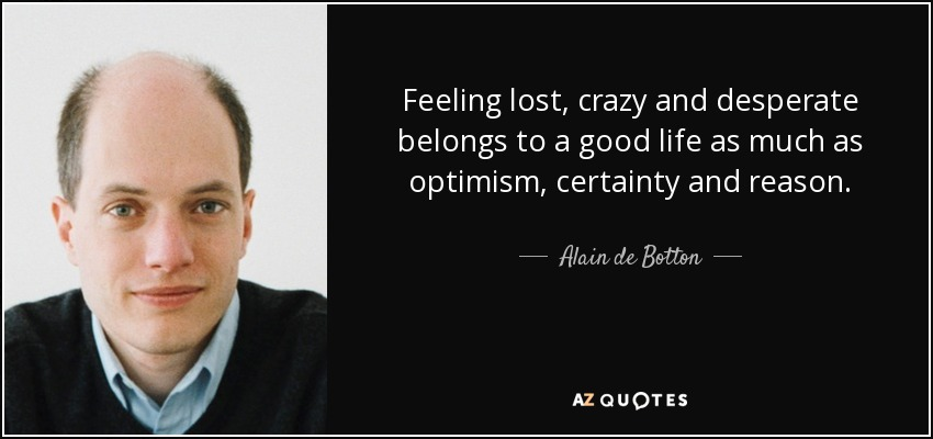 Feeling lost, crazy and desperate belongs to a good life as much as optimism, certainty and reason. - Alain de Botton