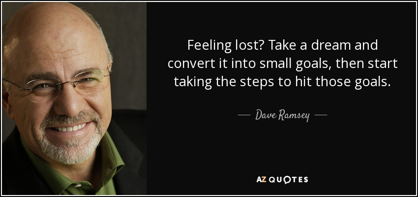 Feeling lost? Take a dream and convert it into small goals, then start taking the steps to hit those goals. - Dave Ramsey