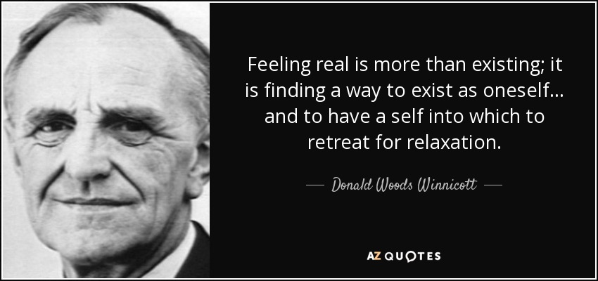 Feeling real is more than existing; it is finding a way to exist as oneself... and to have a self into which to retreat for relaxation. - Donald Woods Winnicott