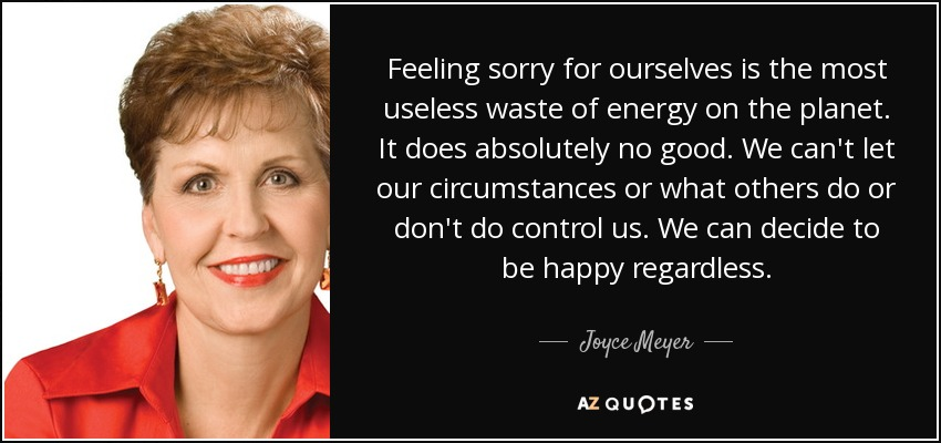 Feeling sorry for ourselves is the most useless waste of energy on the planet. It does absolutely no good. We can't let our circumstances or what others do or don't do control us. We can decide to be happy regardless. - Joyce Meyer