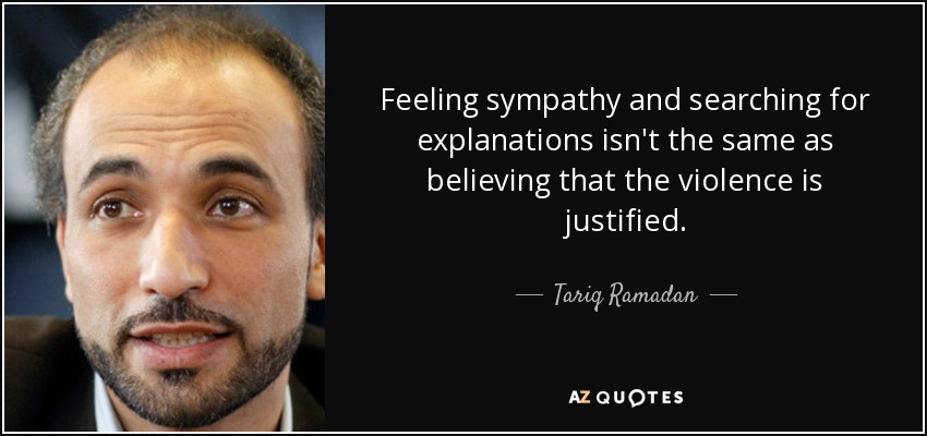Feeling sympathy and searching for explanations isn't the same as believing that the violence is justified. - Tariq Ramadan