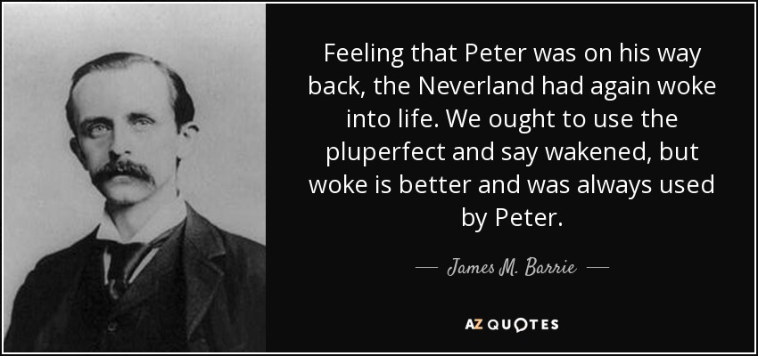 Feeling that Peter was on his way back, the Neverland had again woke into life. We ought to use the pluperfect and say wakened, but woke is better and was always used by Peter. - James M. Barrie