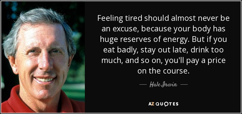 Feeling tired should almost never be an excuse, because your body has huge reserves of energy. But if you eat badly, stay out late, drink too much, and so on, you'll pay a price on the course. - Hale Irwin