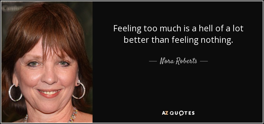 Feeling too much is a hell of a lot better than feeling nothing. - Nora Roberts