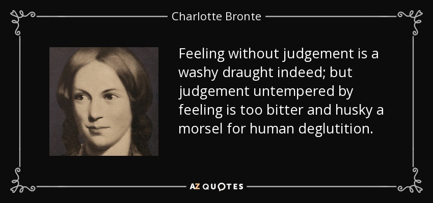 Feeling without judgement is a washy draught indeed; but judgement untempered by feeling is too bitter and husky a morsel for human deglutition. - Charlotte Bronte
