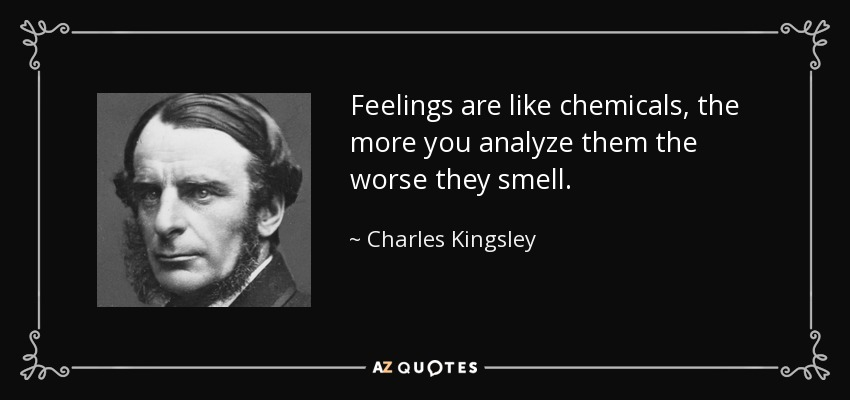 Feelings are like chemicals, the more you analyze them the worse they smell. - Charles Kingsley