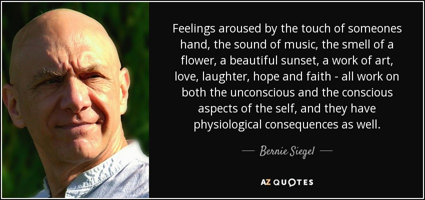 Feelings aroused by the touch of someones hand, the sound of music, the smell of a flower, a beautiful sunset, a work of art, love, laughter, hope and faith - all work on both the unconscious and the conscious aspects of the self, and they have physiological consequences as well. - Bernie Siegel