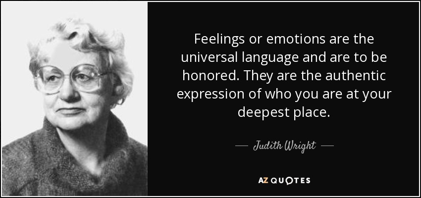 Feelings or emotions are the universal language and are to be honored. They are the authentic expression of who you are at your deepest place. - Judith Wright