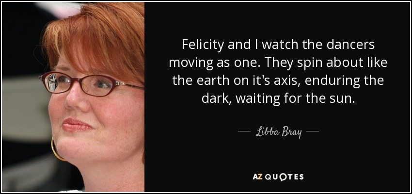 Felicity and I watch the dancers moving as one. They spin about like the earth on it's axis, enduring the dark, waiting for the sun. - Libba Bray