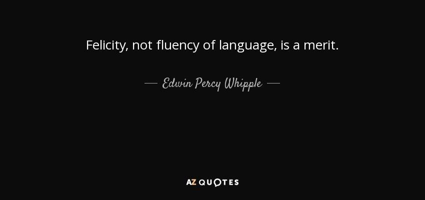 Felicity, not fluency of language, is a merit. - Edwin Percy Whipple