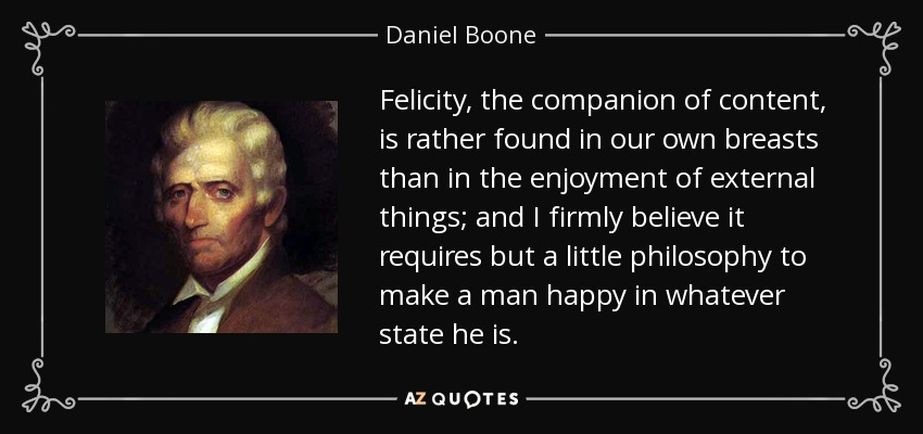 Felicity, the companion of content, is rather found in our own breasts than in the enjoyment of external things; and I firmly believe it requires but a little philosophy to make a man happy in whatever state he is. - Daniel Boone