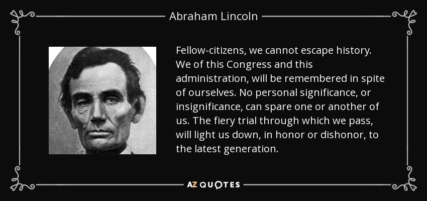 Fellow-citizens, we cannot escape history. We of this Congress and this administration, will be remembered in spite of ourselves. No personal significance, or insignificance, can spare one or another of us. The fiery trial through which we pass, will light us down, in honor or dishonor, to the latest generation. - Abraham Lincoln