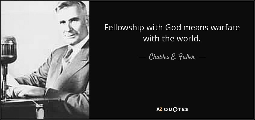 Fellowship with God means warfare with the world. - Charles E. Fuller