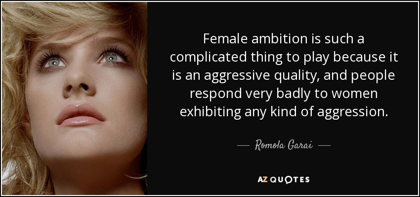 Female ambition is such a complicated thing to play because it is an aggressive quality, and people respond very badly to women exhibiting any kind of aggression. - Romola Garai