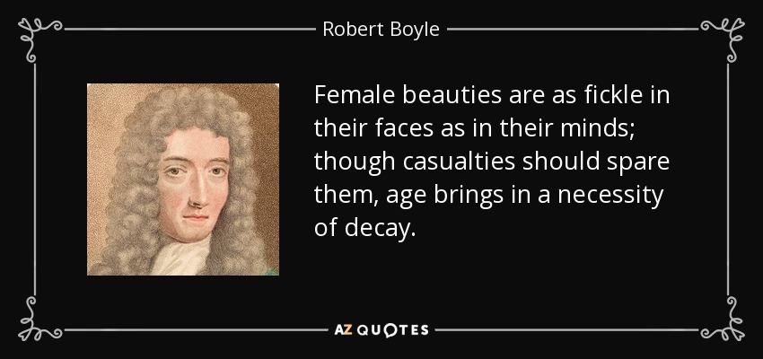 Female beauties are as fickle in their faces as in their minds; though casualties should spare them, age brings in a necessity of decay. - Robert Boyle