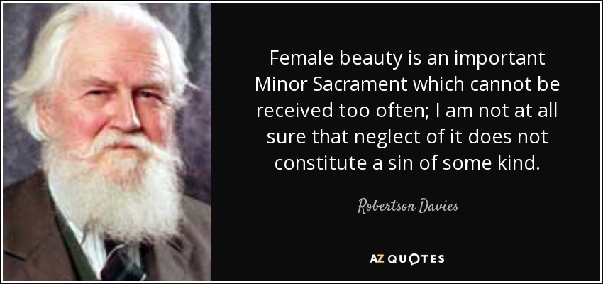 Female beauty is an important Minor Sacrament which cannot be received too often; I am not at all sure that neglect of it does not constitute a sin of some kind. - Robertson Davies