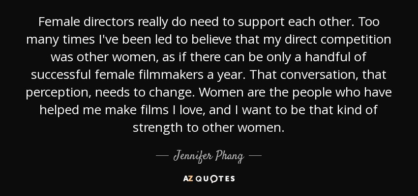 Female directors really do need to support each other. Too many times I've been led to believe that my direct competition was other women, as if there can be only a handful of successful female filmmakers a year. That conversation, that perception, needs to change. Women are the people who have helped me make films I love, and I want to be that kind of strength to other women. - Jennifer Phang