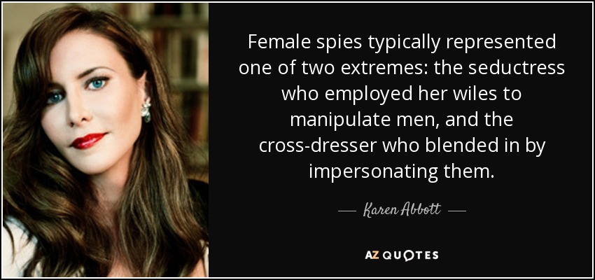 Female spies typically represented one of two extremes: the seductress who employed her wiles to manipulate men, and the cross-dresser who blended in by impersonating them. - Karen Abbott