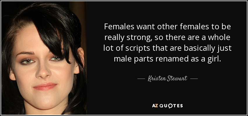 Females want other females to be really strong, so there are a whole lot of scripts that are basically just male parts renamed as a girl. - Kristen Stewart