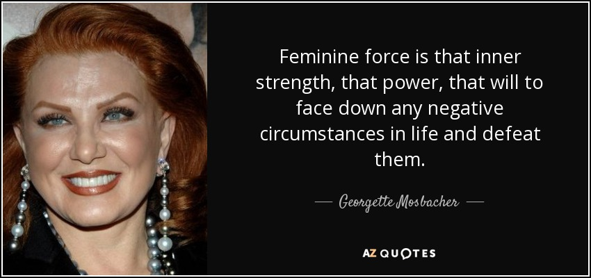 Feminine force is that inner strength, that power, that will to face down any negative circumstances in life and defeat them. - Georgette Mosbacher