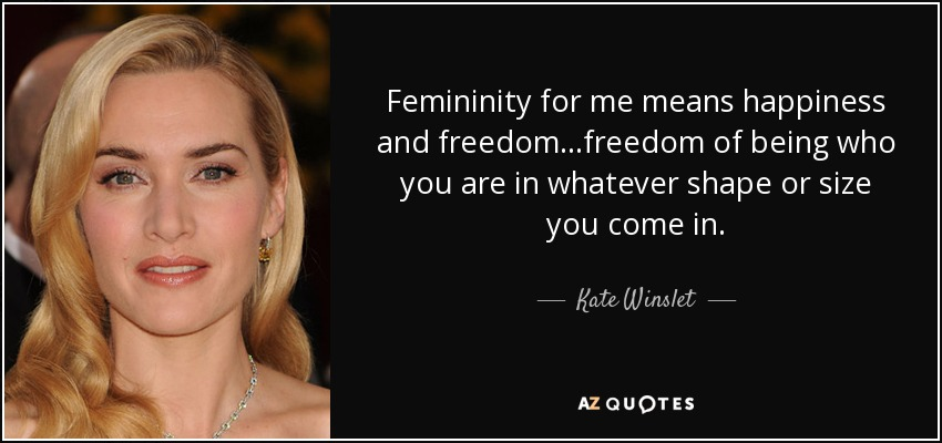 Femininity for me means happiness and freedom...freedom of being who you are in whatever shape or size you come in. - Kate Winslet