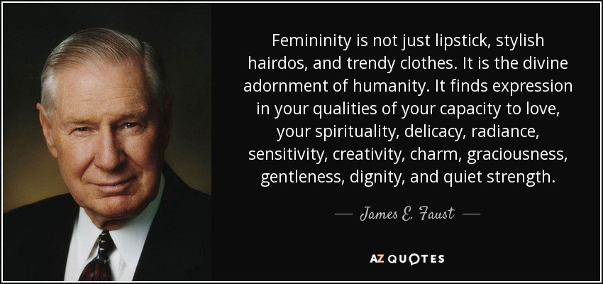 Femininity is not just lipstick, stylish hairdos, and trendy clothes. It is the divine adornment of humanity. It finds expression in your qualities of your capacity to love, your spirituality, delicacy, radiance, sensitivity, creativity, charm, graciousness, gentleness, dignity, and quiet strength. - James E. Faust