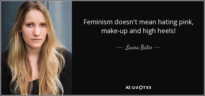 Feminism doesn't mean hating pink, make-up and high heels! - Laura Bates