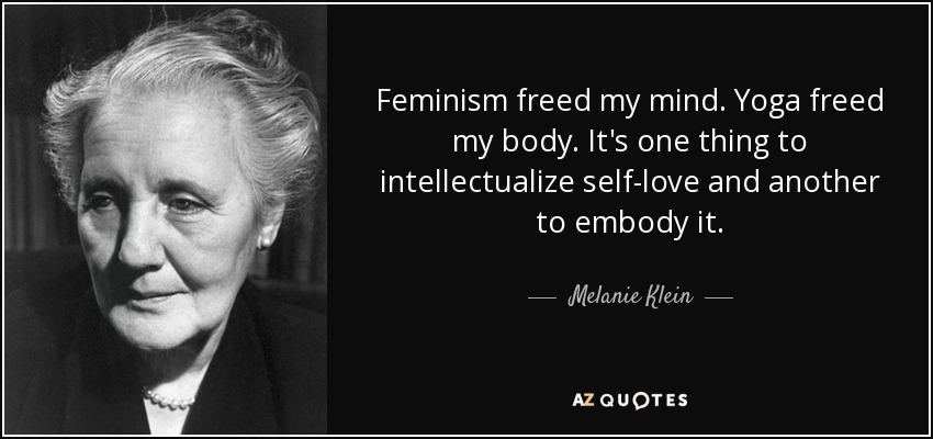Feminism freed my mind. Yoga freed my body. It's one thing to intellectualize self-love and another to embody it. - Melanie Klein