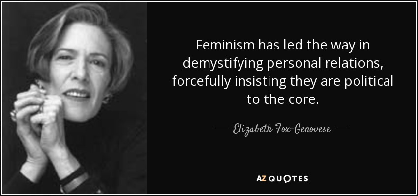 Feminism has led the way in demystifying personal relations, forcefully insisting they are political to the core. - Elizabeth Fox-Genovese