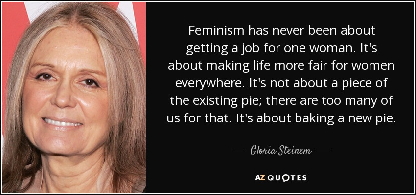 Feminism has never been about getting a job for one woman. It's about making life more fair for women everywhere. It's not about a piece of the existing pie; there are too many of us for that. It's about baking a new pie. - Gloria Steinem