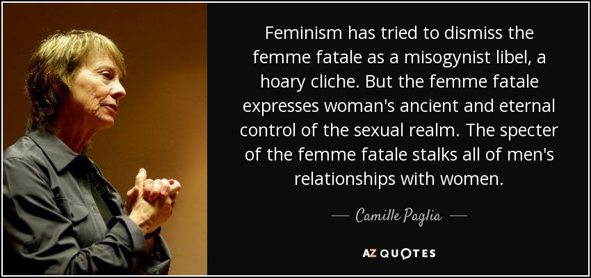 Feminism has tried to dismiss the femme fatale as a misogynist libel, a hoary cliche. But the femme fatale expresses woman's ancient and eternal control of the sexual realm. The specter of the femme fatale stalks all of men's relationships with women. - Camille Paglia