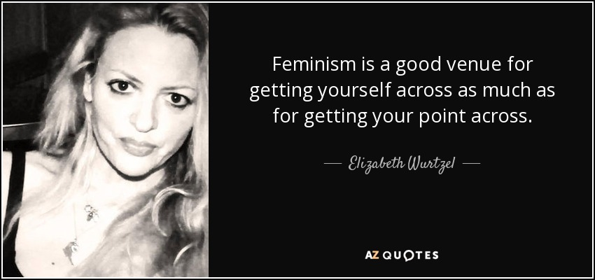 Feminism is a good venue for getting yourself across as much as for getting your point across. - Elizabeth Wurtzel