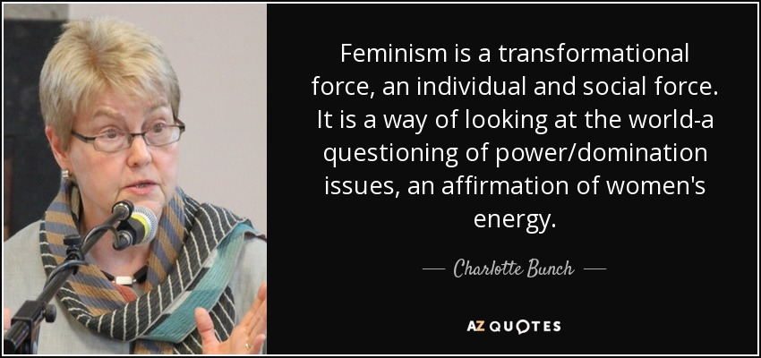 Feminism is a transformational force, an individual and social force. It is a way of looking at the world-a questioning of power/domination issues, an affirmation of women's energy. - Charlotte Bunch