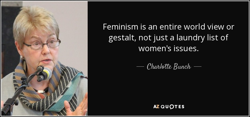 Feminism is an entire world view or gestalt, not just a laundry list of women's issues. - Charlotte Bunch