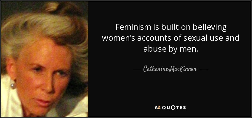 Feminism is built on believing women's accounts of sexual use and abuse by men. - Catharine MacKinnon