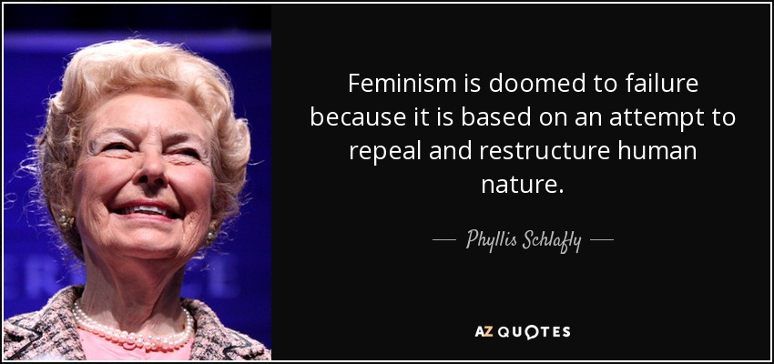 Feminism is doomed to failure because it is based on an attempt to repeal and restructure human nature. - Phyllis Schlafly