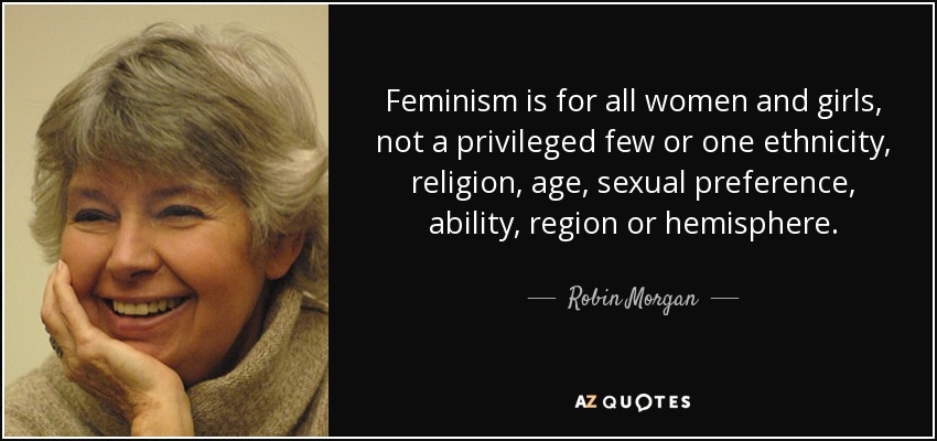 Feminism is for all women and girls, not a privileged few or one ethnicity, religion, age, sexual preference, ability, region or hemisphere. - Robin Morgan