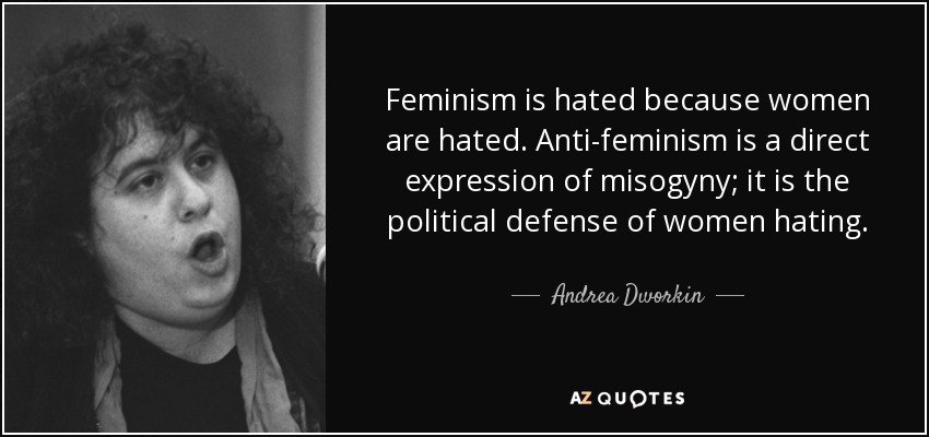 Feminism is hated because women are hated. Anti-feminism is a direct expression of misogyny; it is the political defense of women hating. - Andrea Dworkin