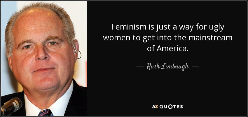 Feminism is just a way for ugly women to get into the mainstream of America. - Rush Limbaugh