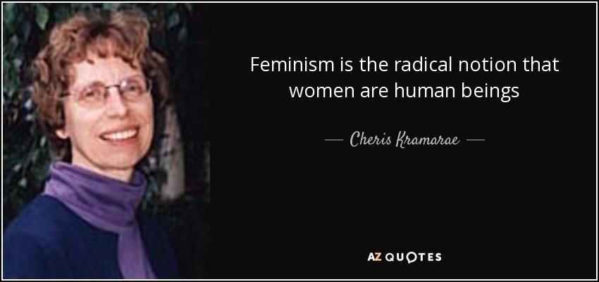 Feminism is the radical notion that women are human beings - Cheris Kramarae